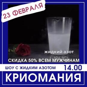 23 февраля СКИДКА 50% на шоу «Криомания» всем посетителям-мужчинам (без ограничения по возрасту